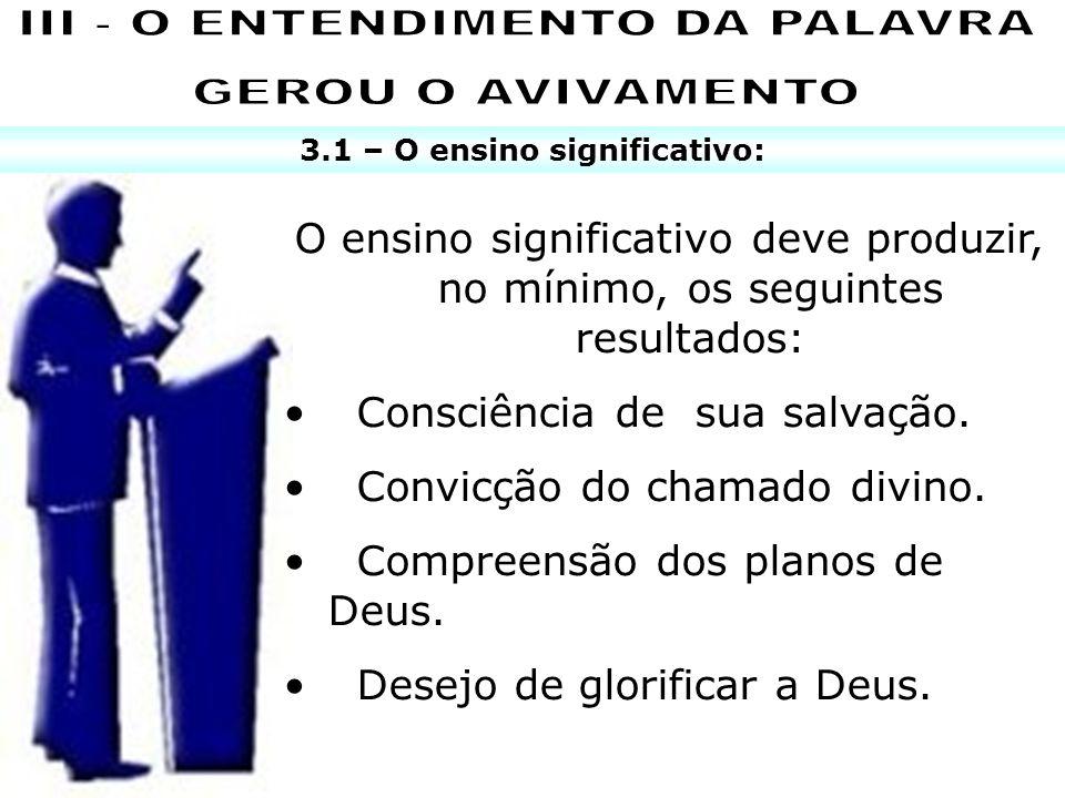 3.1 – O ensino significativo: O ensino significativo deve produzir, no mínimo, os seguintes resultados: Consciência de sua salvação. Convicção do cham