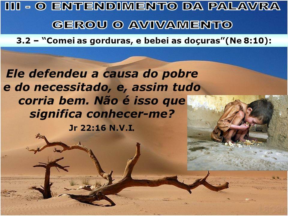 Ele defendeu a causa do pobre e do necessitado, e, assim tudo corria bem. Não é isso que significa conhecer-me? Jr 22:16 N.V.I. 3.2 – Comei as gordura