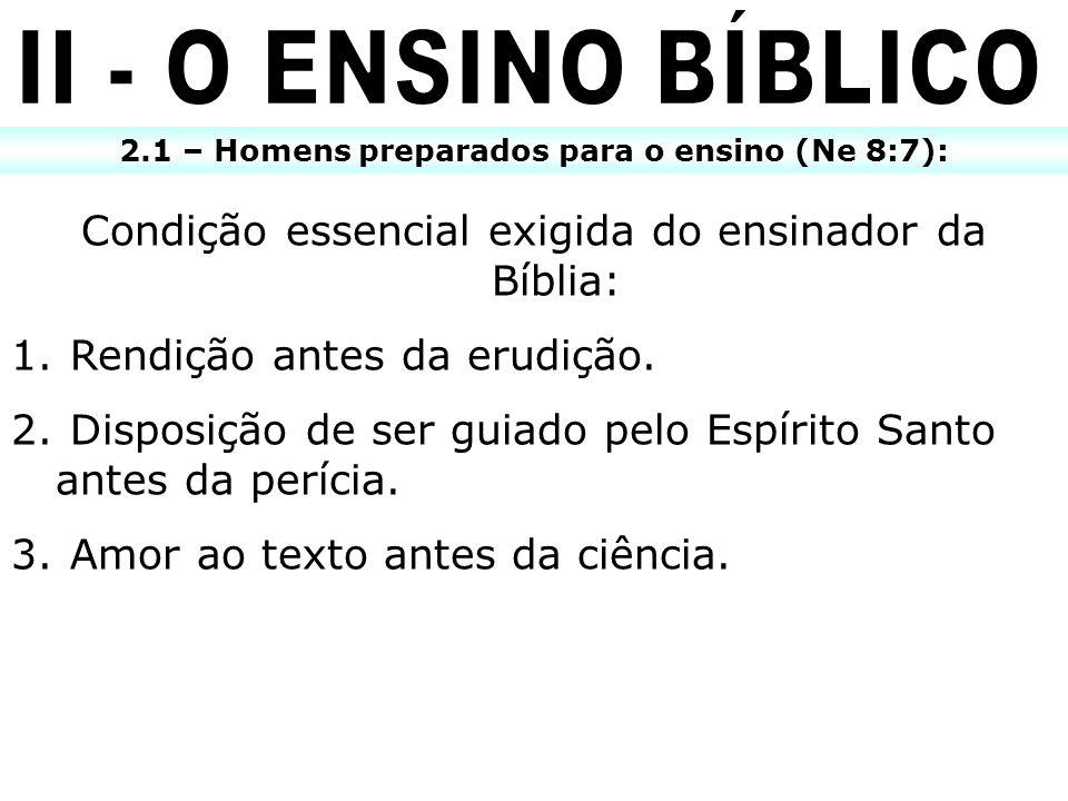 2.1 – Homens preparados para o ensino (Ne 8:7): Condição essencial exigida do ensinador da Bíblia: 1. Rendição antes da erudição. 2. Disposição de ser