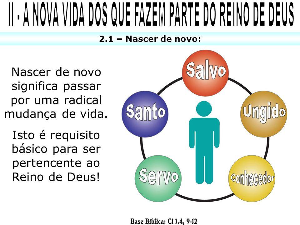 2.1 – Nascer de novo: Nascer de novo significa passar por uma radical mudança de vida. Isto é requisito básico para ser pertencente ao Reino de Deus!