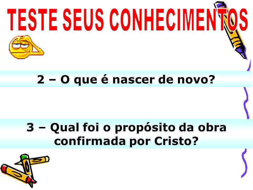 3 – Qual foi o propósito da obra confirmada por Cristo? 2 – O que é nascer de novo?