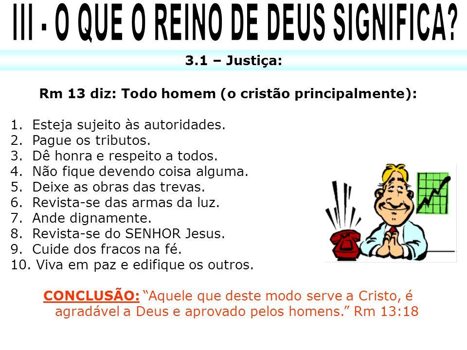 3.1 – Justiça: Rm 13 diz: Todo homem (o cristão principalmente): 1. Esteja sujeito às autoridades. 2. Pague os tributos. 3. Dê honra e respeito a todo