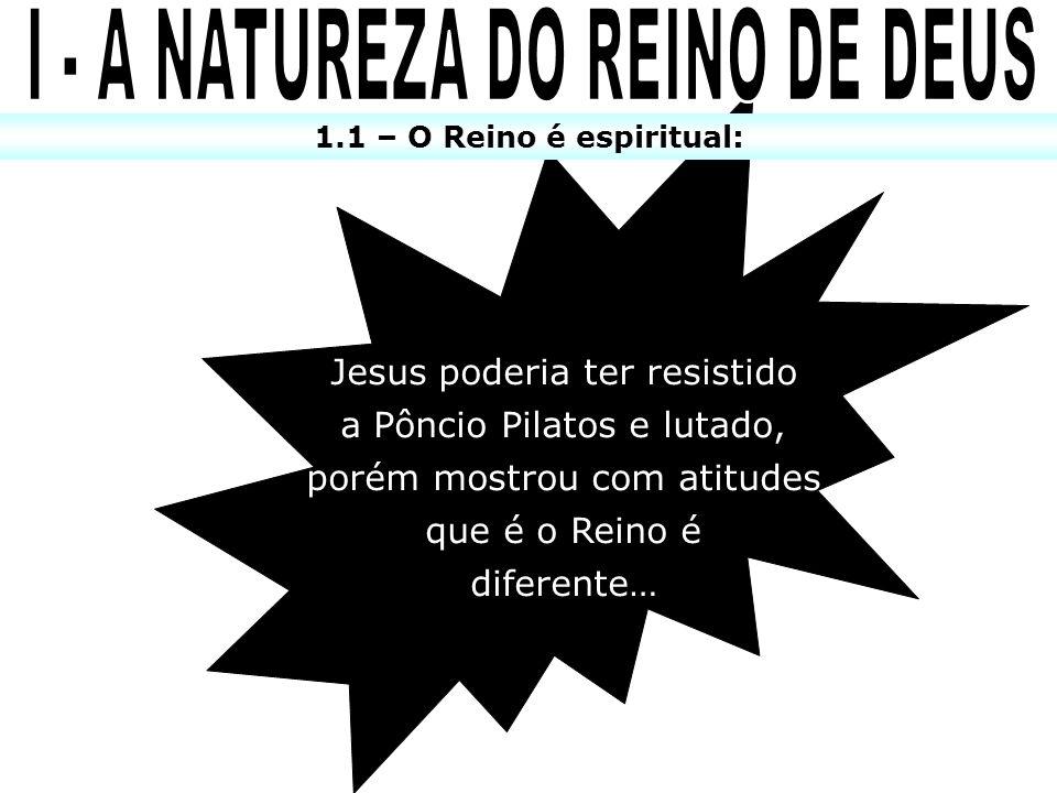 1.1 – O Reino é espiritual: Jesus poderia ter resistido a Pôncio Pilatos e lutado, porém mostrou com atitudes que é o Reino é diferente…