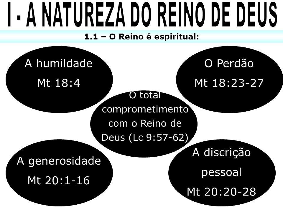 1.1 – O Reino é espiritual: O total comprometimento com o Reino de Deus (Lc 9:57-62) A discrição pessoal Mt 20:20-28 A generosidade Mt 20:1-16 A humil