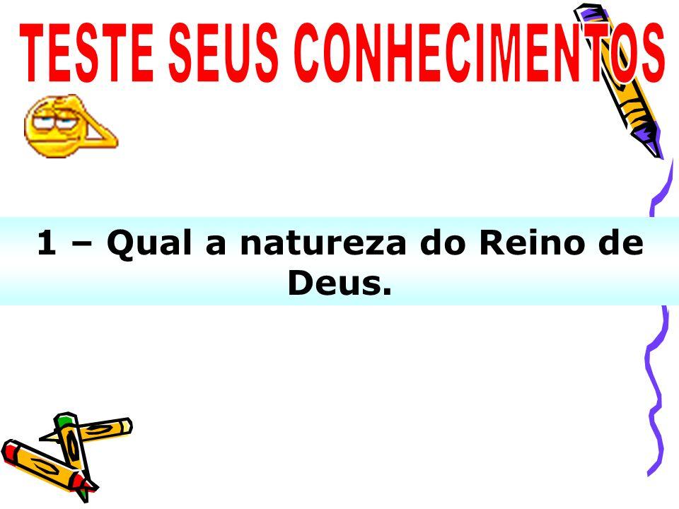 1 – Qual a natureza do Reino de Deus.