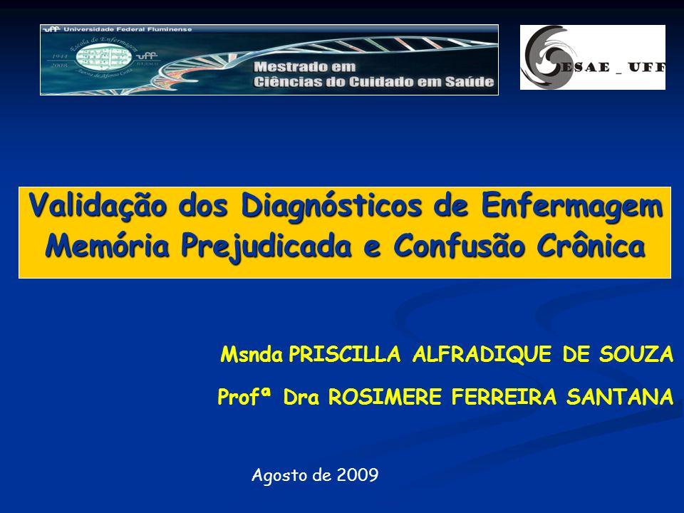Validação dos Diagnósticos de Enfermagem Memória Prejudicada e Confusão Crônica Agosto de 2009 Profª Dra ROSIMERE FERREIRA SANTANA Msnda PRISCILLA ALF