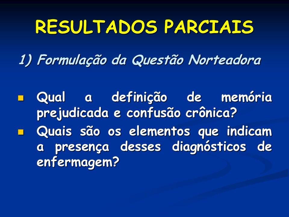 RESULTADOS PARCIAIS 1)Formulação da Questão Norteadora Qual a definição de memória prejudicada e confusão crônica? Qual a definição de memória prejudi