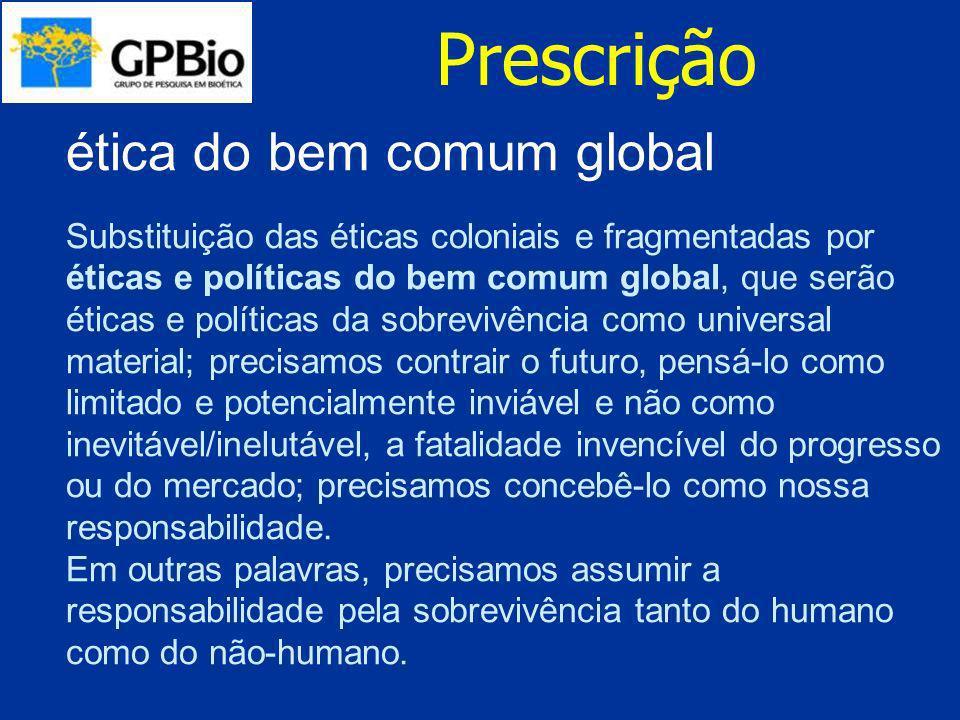 Prescrição ética do bem comum global Substituição das éticas coloniais e fragmentadas por éticas e políticas do bem comum global, que serão éticas e p