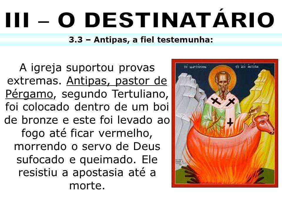 3.3 – Antipas, a fiel testemunha: A igreja suportou provas extremas. Antipas, pastor de Pérgamo, segundo Tertuliano, foi colocado dentro de um boi de