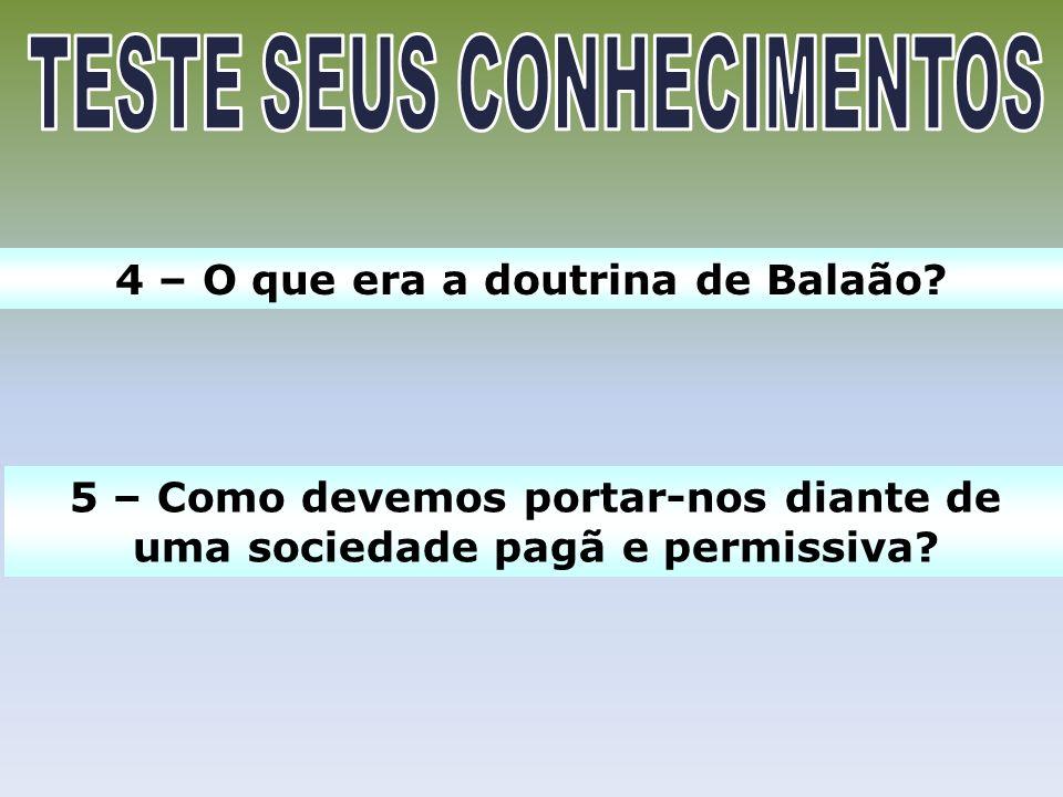 4 – O que era a doutrina de Balaão? 5 – Como devemos portar-nos diante de uma sociedade pagã e permissiva?