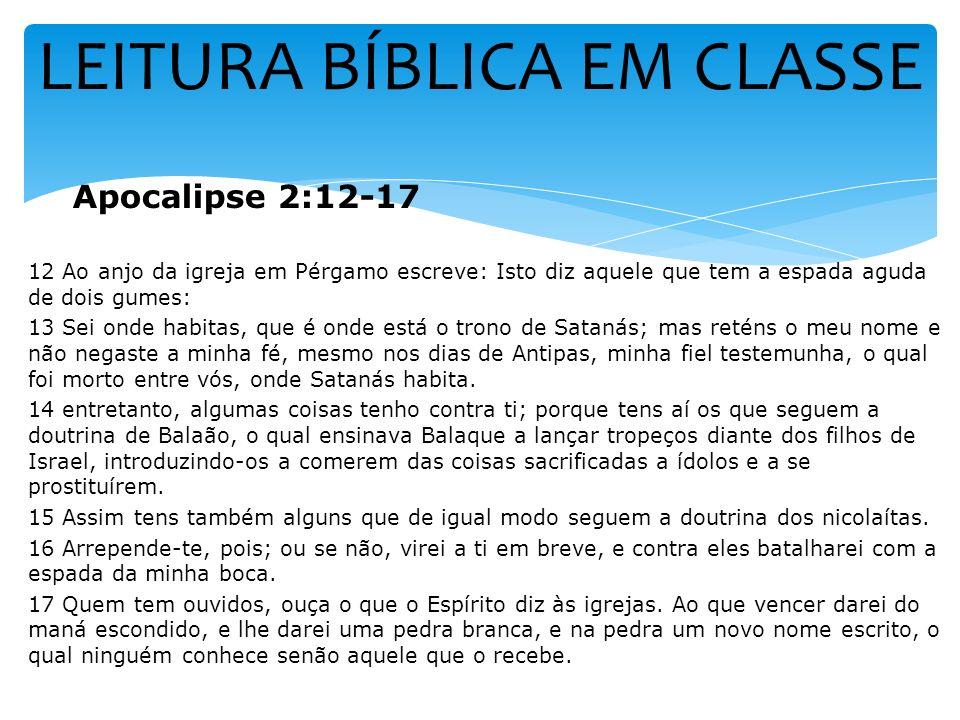 LEITURA BÍBLICA EM CLASSE Apocalipse 2:12-17 12 Ao anjo da igreja em Pérgamo escreve: Isto diz aquele que tem a espada aguda de dois gumes: 13 Sei ond