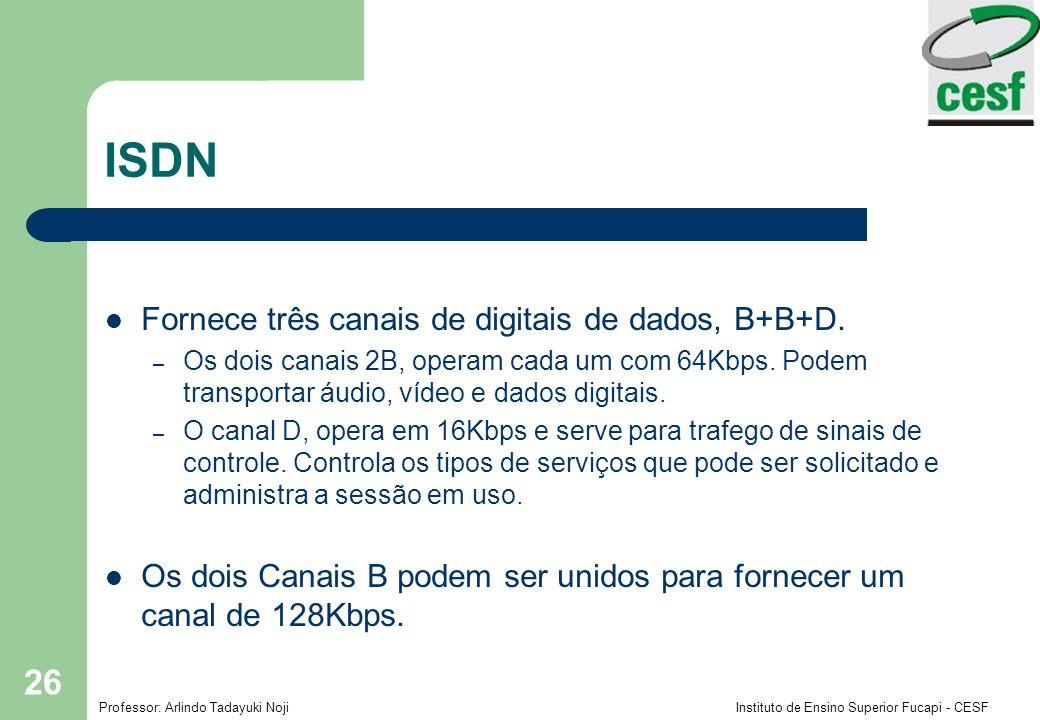 Professor: Arlindo Tadayuki Noji Instituto de Ensino Superior Fucapi - CESF 26 ISDN Fornece três canais de digitais de dados, B+B+D.