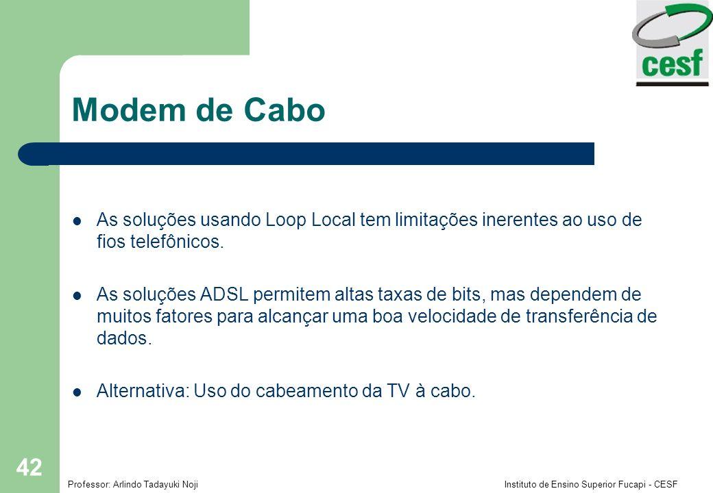 Professor: Arlindo Tadayuki Noji Instituto de Ensino Superior Fucapi - CESF 42 Modem de Cabo As soluções usando Loop Local tem limitações inerentes ao uso de fios telefônicos.