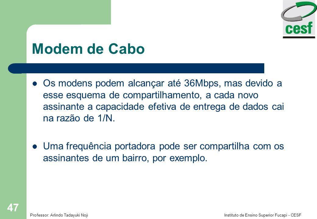 Professor: Arlindo Tadayuki Noji Instituto de Ensino Superior Fucapi - CESF 47 Modem de Cabo Os modens podem alcançar até 36Mbps, mas devido a esse esquema de compartilhamento, a cada novo assinante a capacidade efetiva de entrega de dados cai na razão de 1/N.