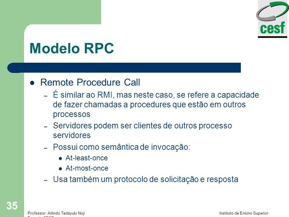 Professor: Arlindo Tadayuki Noji Instituto de Ensino Superior Fucapi - CESF 35 Modelo RPC Remote Procedure Call – É similar ao RMI, mas neste caso, se refere a capacidade de fazer chamadas a procedures que estão em outros processos – Servidores podem ser clientes de outros processo servidores – Possui como semântica de invocação: At-least-once At-most-once – Usa também um protocolo de solicitação e resposta