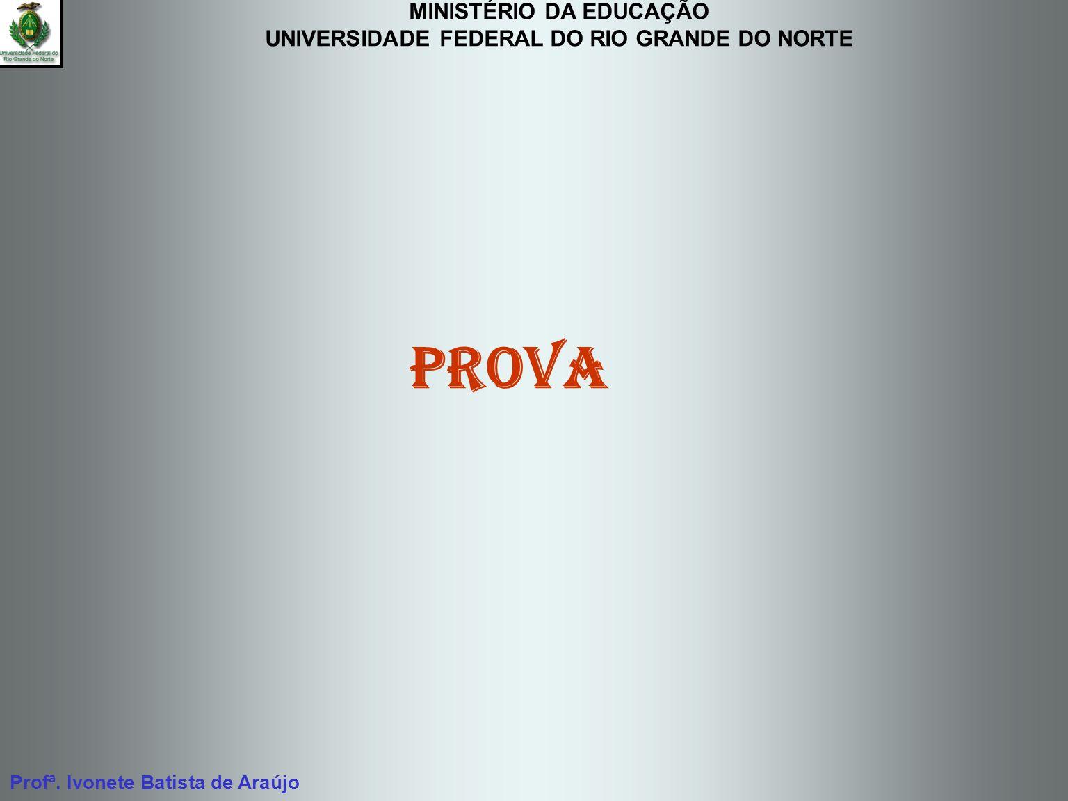 MINISTÉRIO DA EDUCAÇÃO UNIVERSIDADE FEDERAL DO RIO GRANDE DO NORTE Profª. Ivonete Batista de Araújo Prova