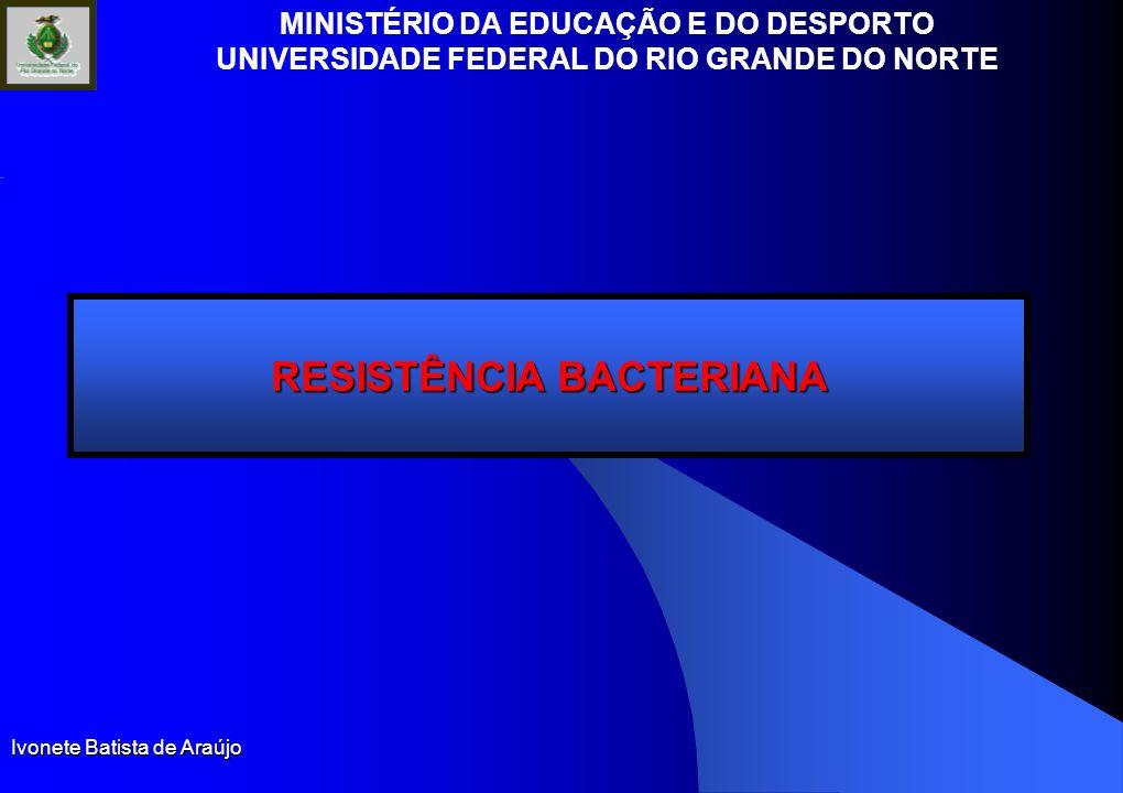 MINISTÉRIO DA EDUCAÇÃO E DO DESPORTO UNIVERSIDADE FEDERAL DO RIO GRANDE DO NORTE Ivonete Batista de Araújo RESISTÊNCIA BACTERIANA