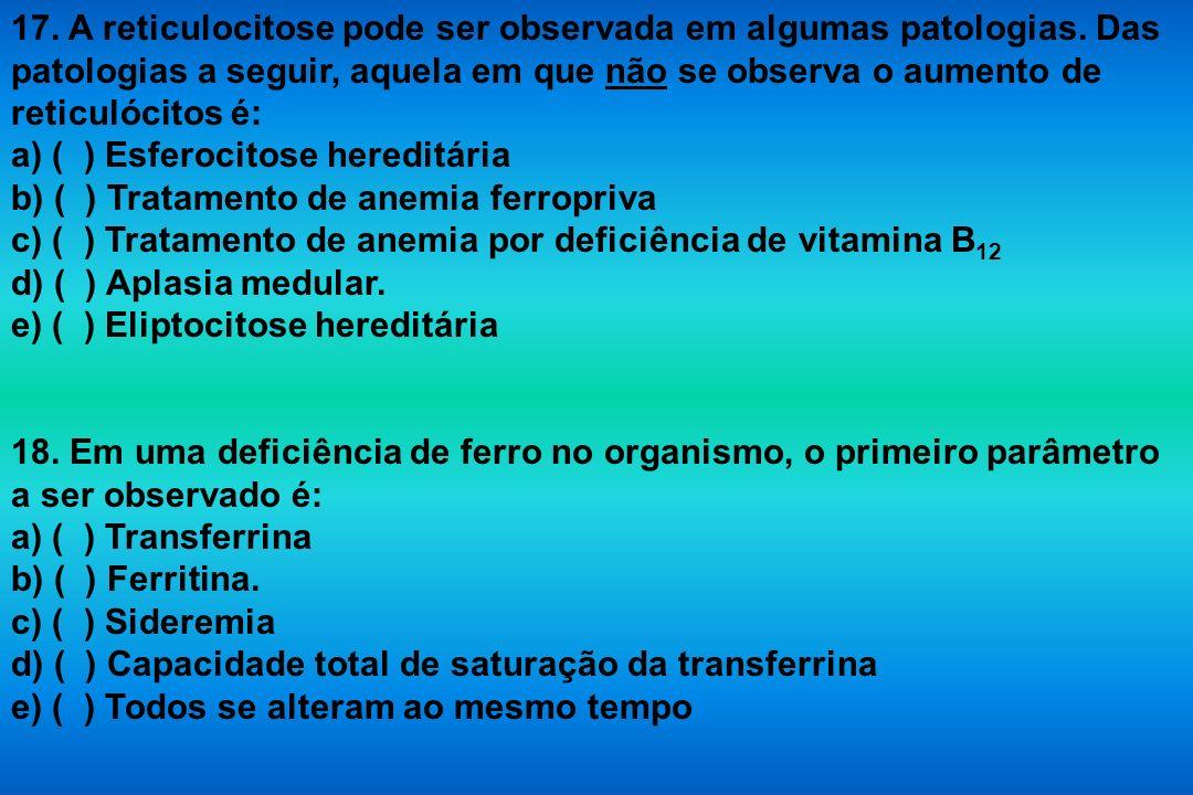 17. A reticulocitose pode ser observada em algumas patologias. Das patologias a seguir, aquela em que não se observa o aumento de reticulócitos é: a)