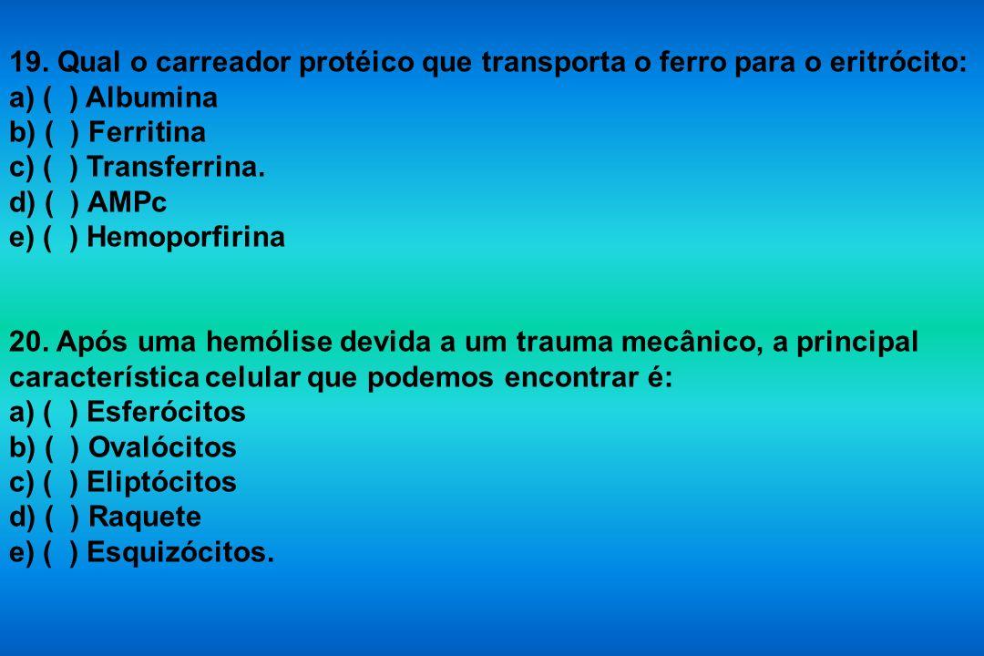 19. Qual o carreador protéico que transporta o ferro para o eritrócito: a) ( ) Albumina b) ( ) Ferritina c) ( ) Transferrina. d) ( ) AMPc e) ( ) Hemop