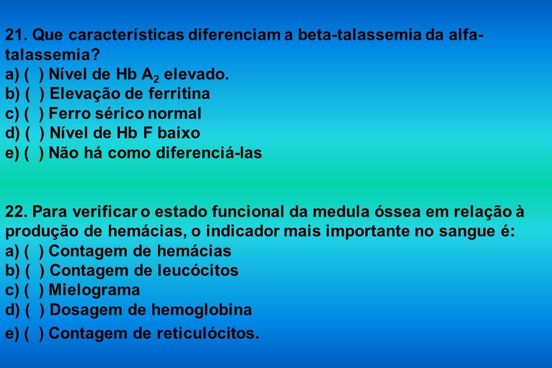 21. Que características diferenciam a beta-talassemia da alfa- talassemia? a) ( ) Nível de Hb A 2 elevado. b) ( ) Elevação de ferritina c) ( ) Ferro s