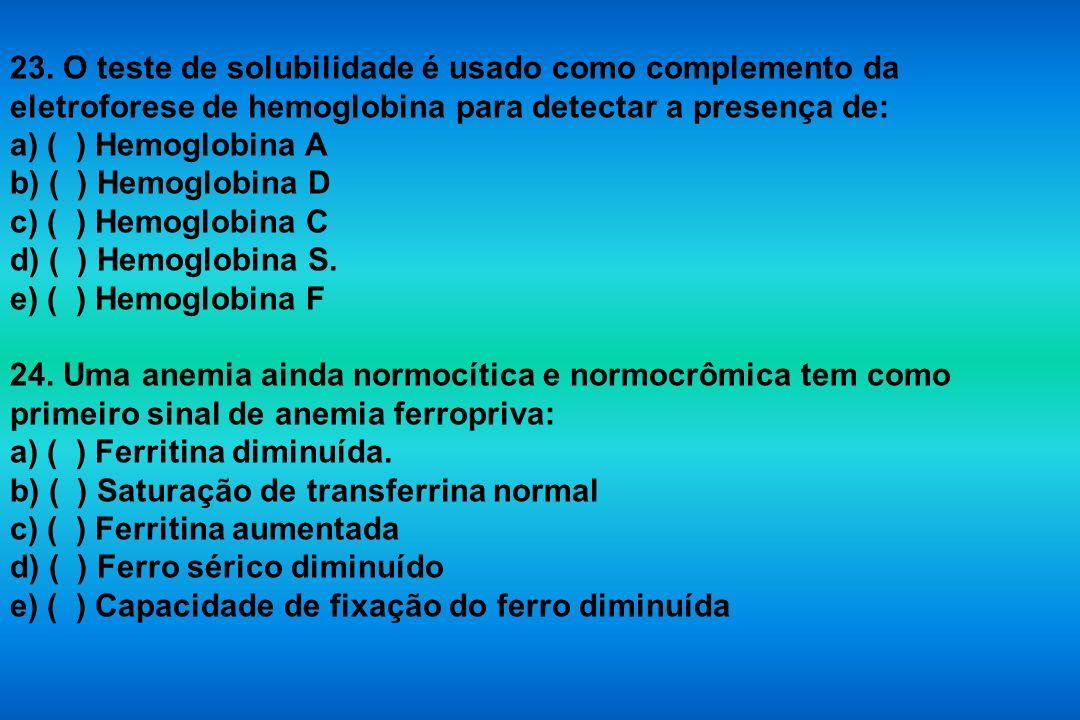 23. O teste de solubilidade é usado como complemento da eletroforese de hemoglobina para detectar a presença de: a) ( ) Hemoglobina A b) ( ) Hemoglobi