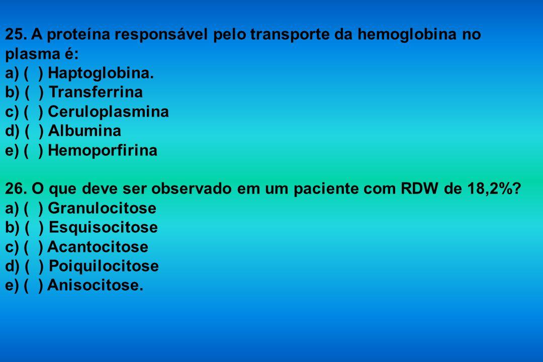 25. A proteína responsável pelo transporte da hemoglobina no plasma é: a) ( ) Haptoglobina. b) ( ) Transferrina c) ( ) Ceruloplasmina d) ( ) Albumina