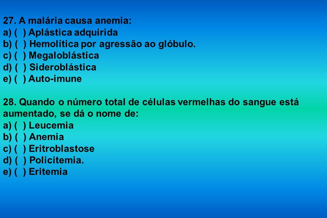 27. A malária causa anemia: a) ( ) Aplástica adquirida b) ( ) Hemolítica por agressão ao glóbulo. c) ( ) Megaloblástica d) ( ) Sideroblástica e) ( ) A