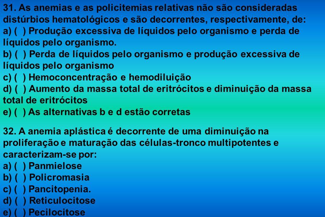 31. As anemias e as policitemias relativas não são consideradas distúrbios hematológicos e são decorrentes, respectivamente, de: a) ( ) Produção exces