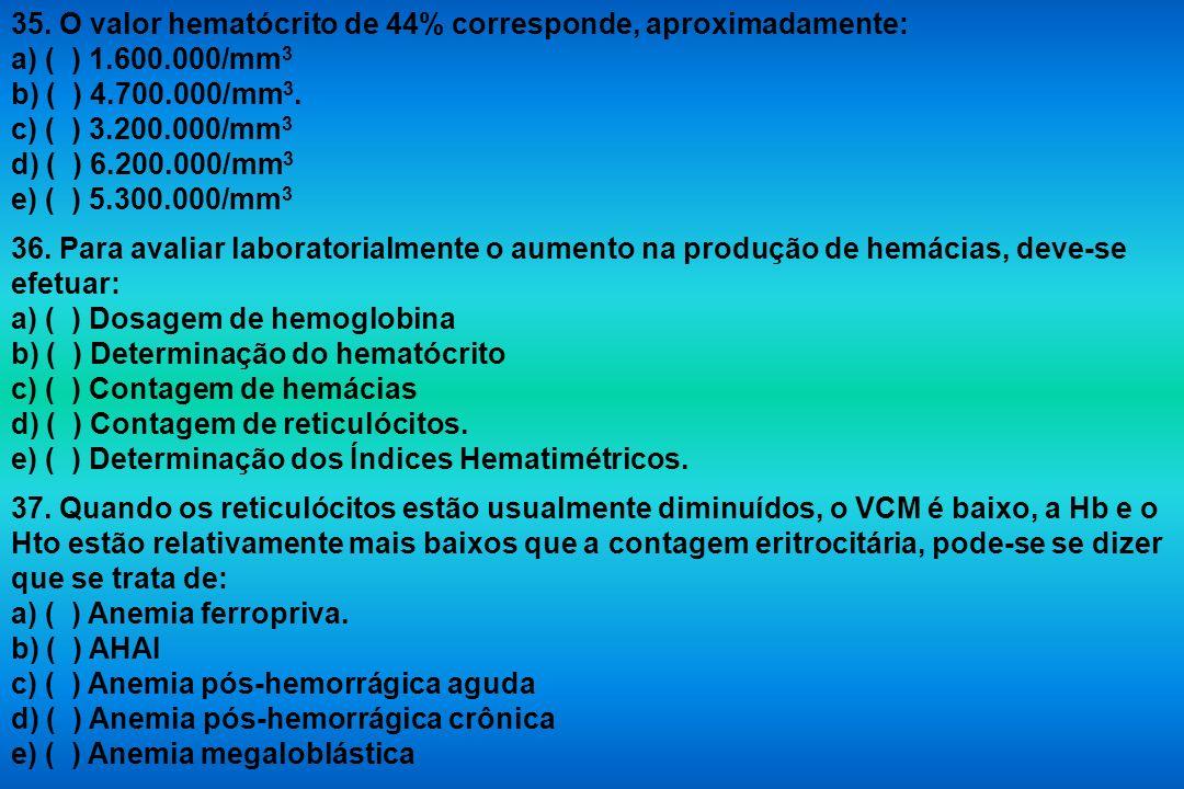 35. O valor hematócrito de 44% corresponde, aproximadamente: a) ( ) 1.600.000/mm 3 b) ( ) 4.700.000/mm 3. c) ( ) 3.200.000/mm 3 d) ( ) 6.200.000/mm 3