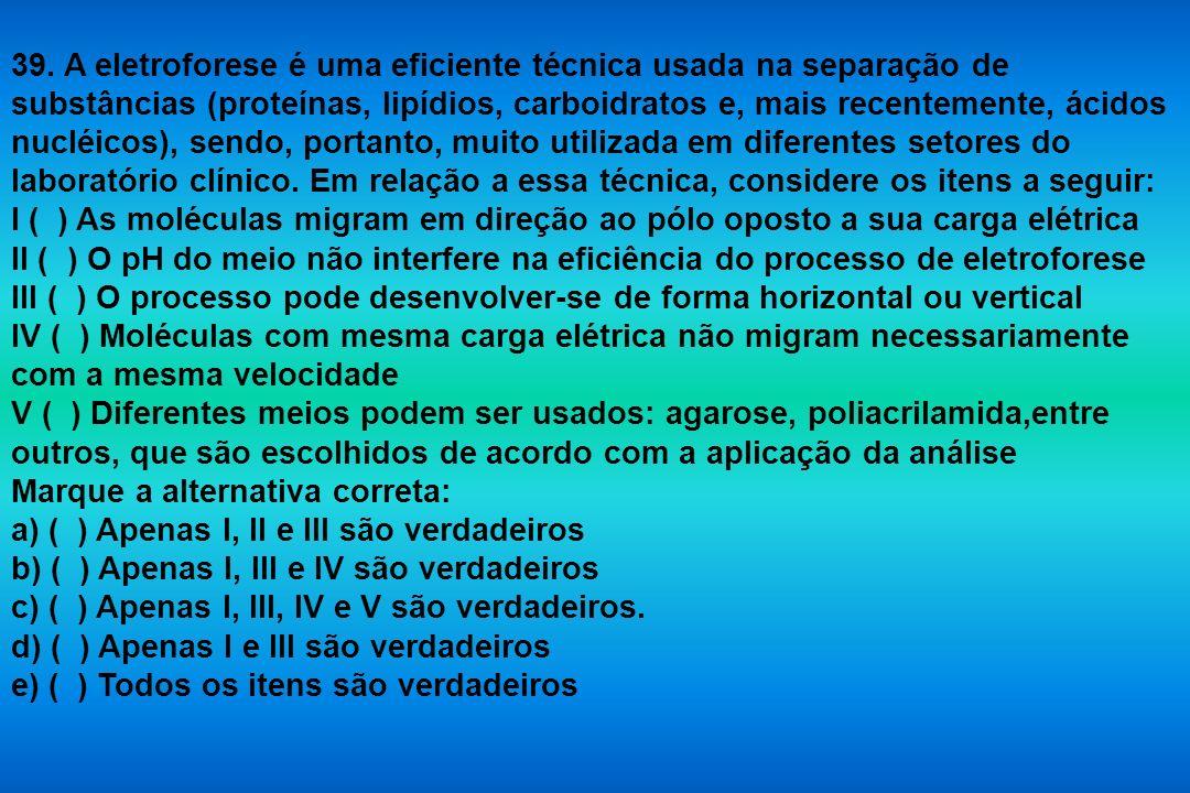 39. A eletroforese é uma eficiente técnica usada na separação de substâncias (proteínas, lipídios, carboidratos e, mais recentemente, ácidos nucléicos