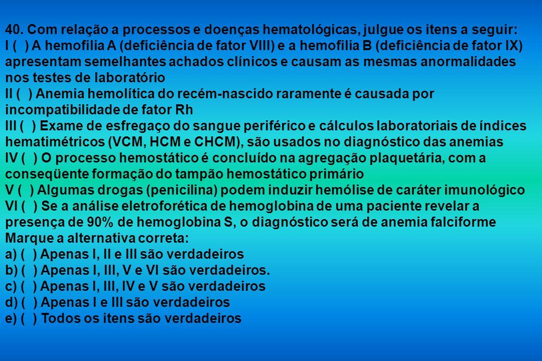 40. Com relação a processos e doenças hematológicas, julgue os itens a seguir: I ( ) A hemofilia A (deficiência de fator VIII) e a hemofilia B (defici