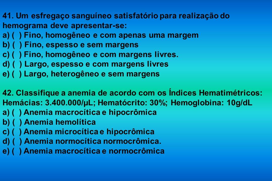 41. Um esfregaço sanguíneo satisfatório para realização do hemograma deve apresentar-se: a) ( ) Fino, homogêneo e com apenas uma margem b) ( ) Fino, e