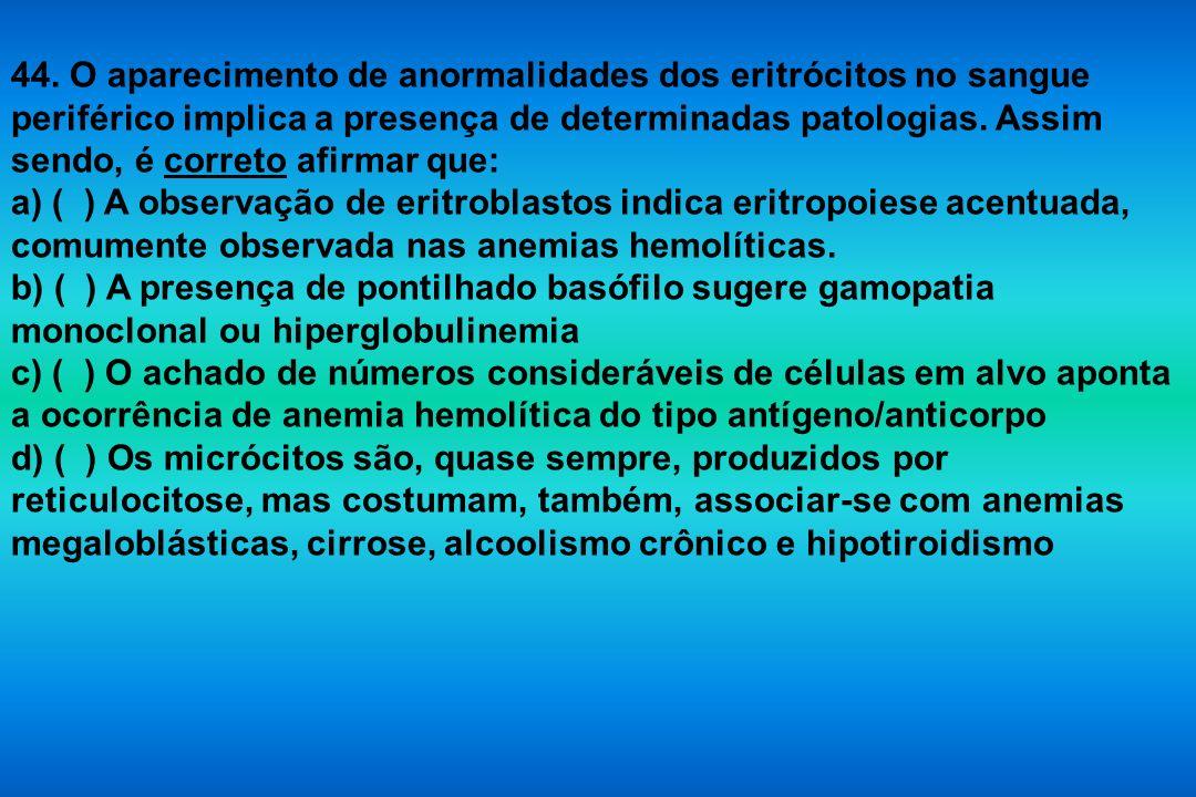 44. O aparecimento de anormalidades dos eritrócitos no sangue periférico implica a presença de determinadas patologias. Assim sendo, é correto afirmar