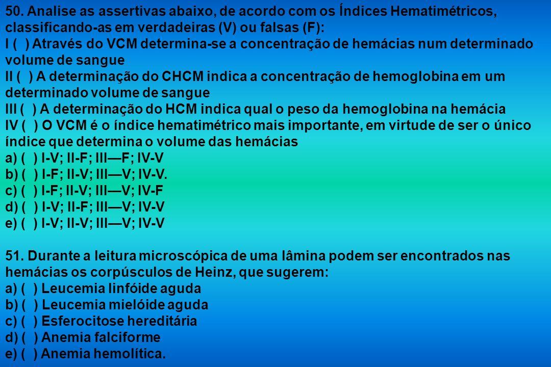 50. Analise as assertivas abaixo, de acordo com os Índices Hematimétricos, classificando-as em verdadeiras (V) ou falsas (F): I ( ) Através do VCM det