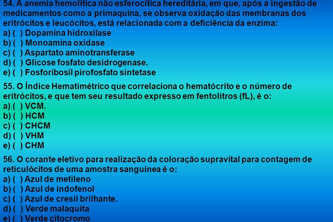 54. A anemia hemolítica não esferocítica hereditária, em que, após a ingestão de medicamentos como a primaquina, se observa oxidação das membranas dos