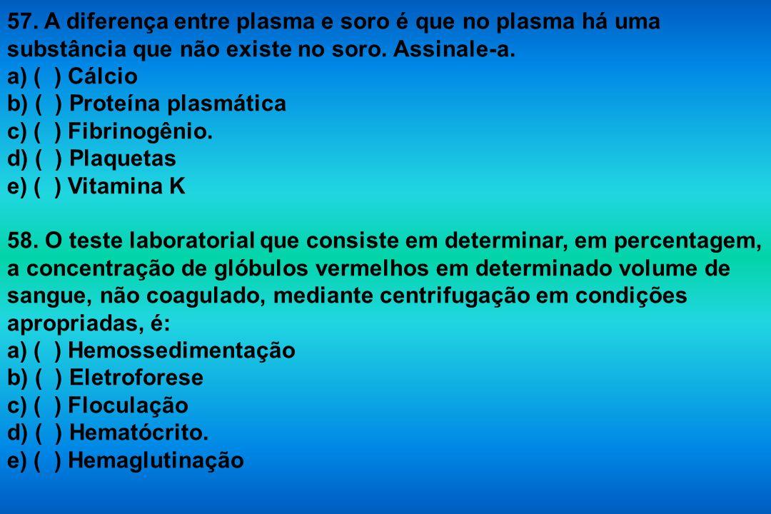 57. A diferença entre plasma e soro é que no plasma há uma substância que não existe no soro. Assinale-a. a) ( ) Cálcio b) ( ) Proteína plasmática c)