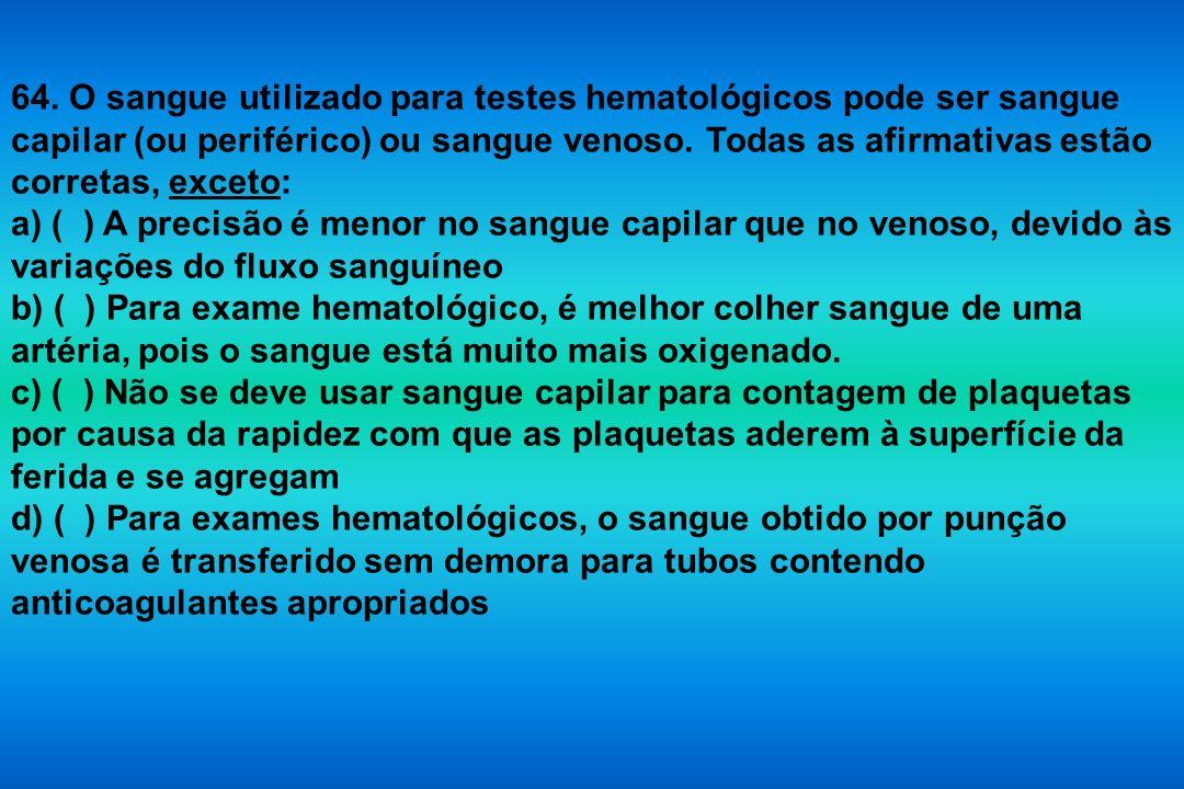 64. O sangue utilizado para testes hematológicos pode ser sangue capilar (ou periférico) ou sangue venoso. Todas as afirmativas estão corretas, exceto