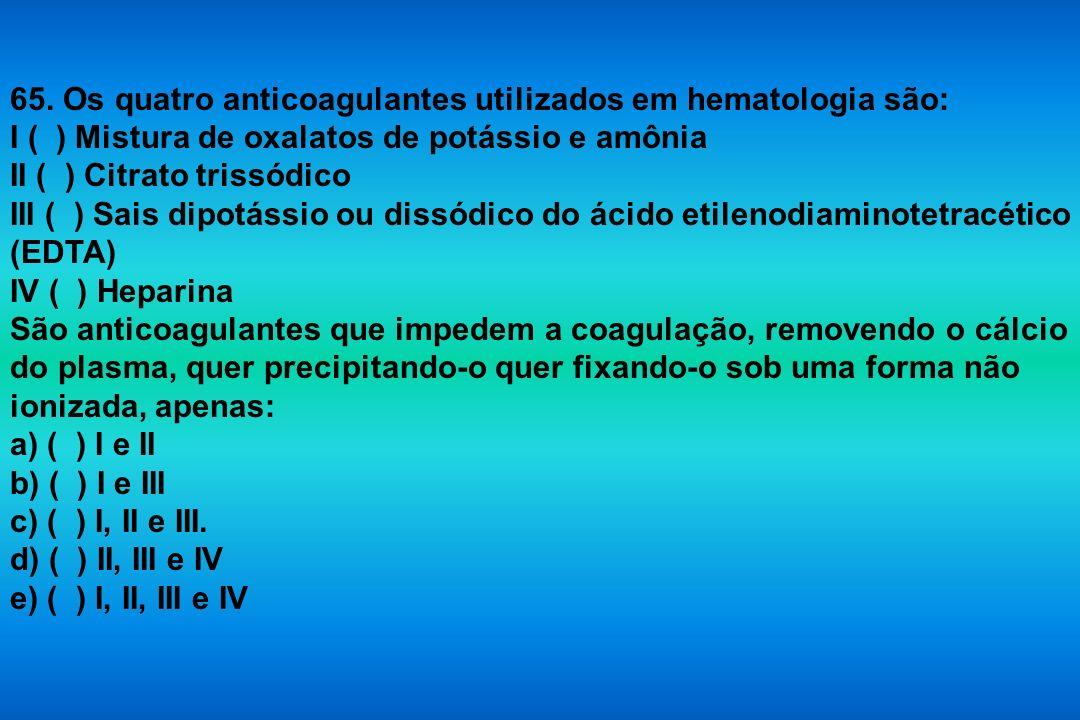65. Os quatro anticoagulantes utilizados em hematologia são: I ( ) Mistura de oxalatos de potássio e amônia II ( ) Citrato trissódico III ( ) Sais dip