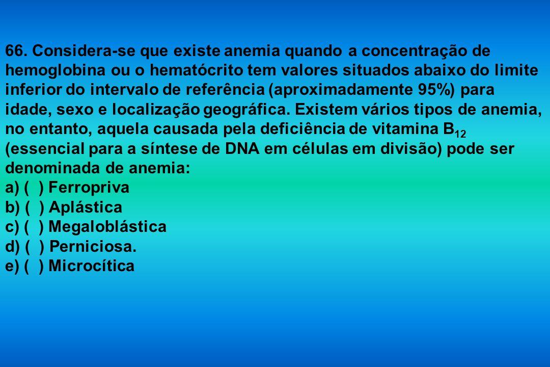 66. Considera-se que existe anemia quando a concentração de hemoglobina ou o hematócrito tem valores situados abaixo do limite inferior do intervalo d