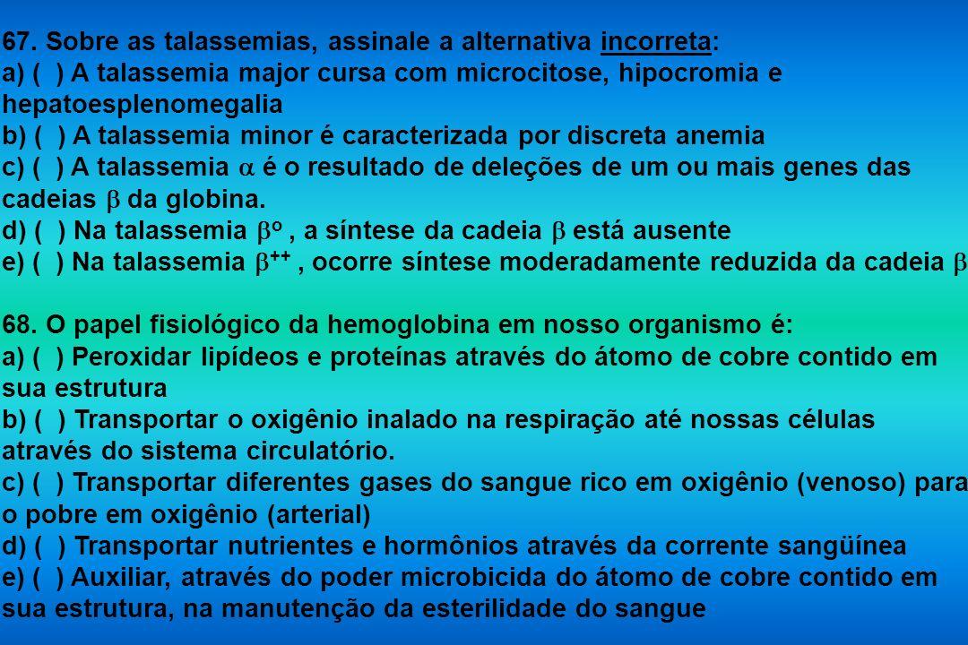 67. Sobre as talassemias, assinale a alternativa incorreta: a) ( ) A talassemia major cursa com microcitose, hipocromia e hepatoesplenomegalia b) ( )