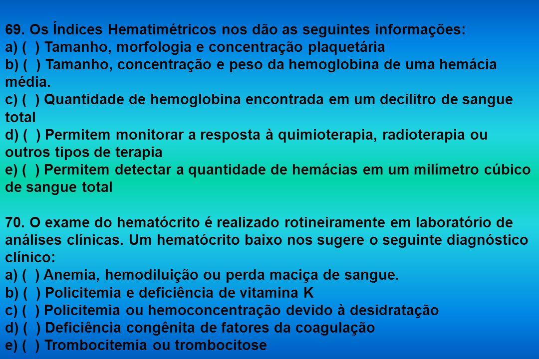 69. Os Índices Hematimétricos nos dão as seguintes informações: a) ( ) Tamanho, morfologia e concentração plaquetária b) ( ) Tamanho, concentração e p
