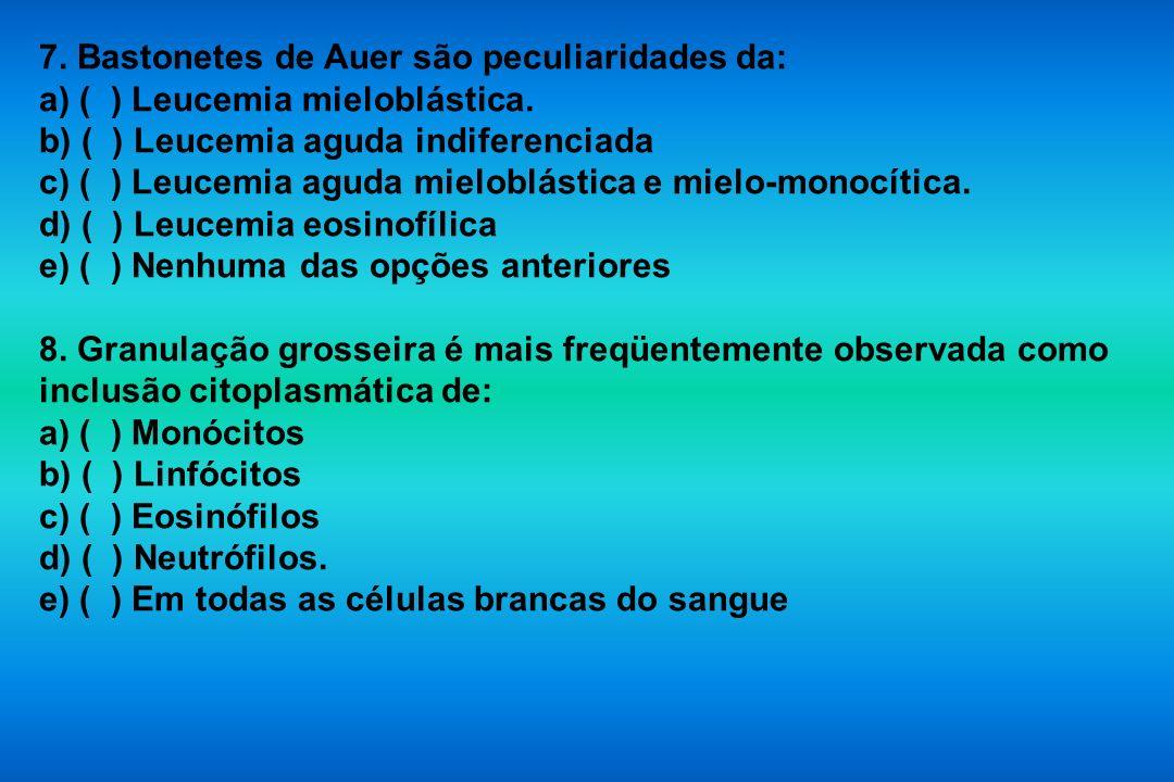7. Bastonetes de Auer são peculiaridades da: a) ( ) Leucemia mieloblástica. b) ( ) Leucemia aguda indiferenciada c) ( ) Leucemia aguda mieloblástica e