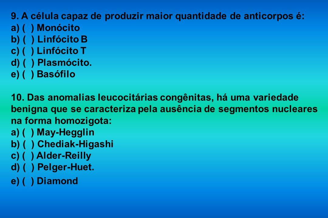 9. A célula capaz de produzir maior quantidade de anticorpos é: a) ( ) Monócito b) ( ) Linfócito B c) ( ) Linfócito T d) ( ) Plasmócito. e) ( ) Basófi