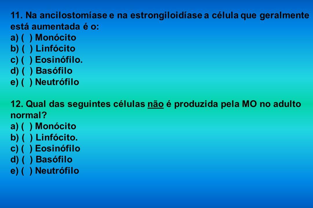 11. Na ancilostomíase e na estrongiloidíase a célula que geralmente está aumentada é o: a) ( ) Monócito b) ( ) Linfócito c) ( ) Eosinófilo. d) ( ) Bas