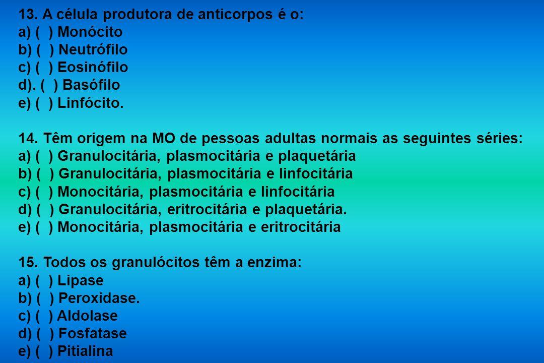 13. A célula produtora de anticorpos é o: a) ( ) Monócito b) ( ) Neutrófilo c) ( ) Eosinófilo d). ( ) Basófilo e) ( ) Linfócito. 14. Têm origem na MO