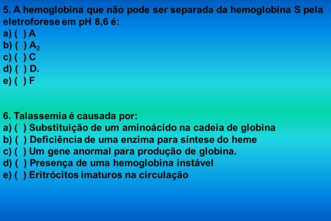 5. A hemoglobina que não pode ser separada da hemoglobina S pela eletroforese em pH 8,6 é: a) ( ) A b) ( ) A 2 c) ( ) C d) ( ) D. e) ( ) F 6. Talassem