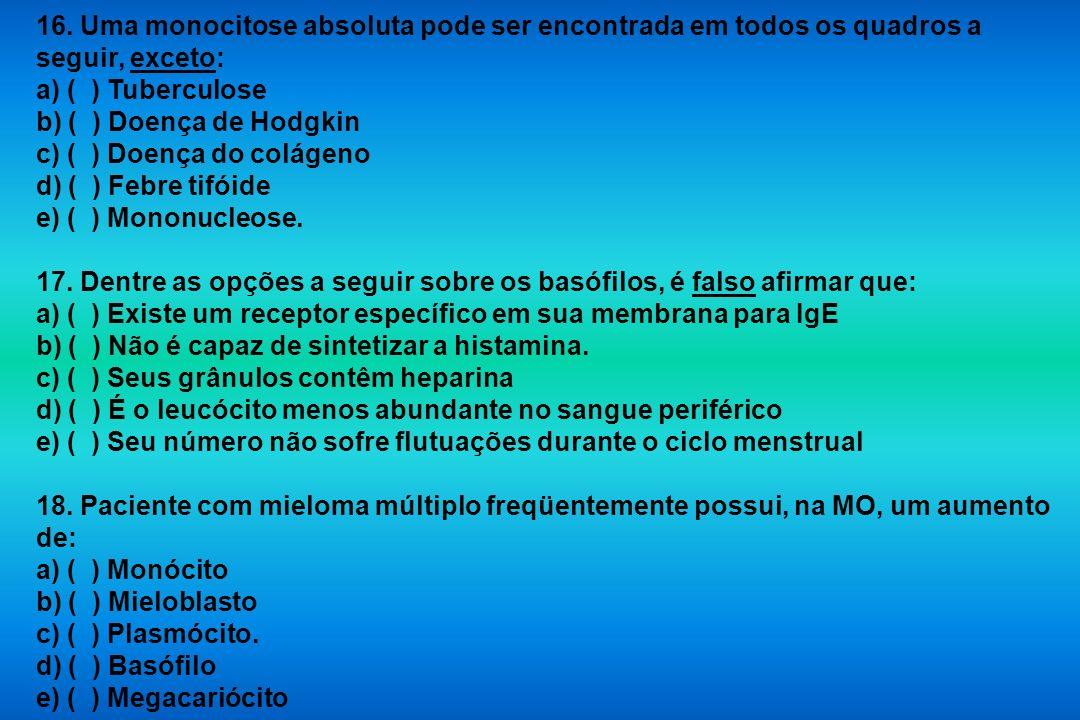 16. Uma monocitose absoluta pode ser encontrada em todos os quadros a seguir, exceto: a) ( ) Tuberculose b) ( ) Doença de Hodgkin c) ( ) Doença do col