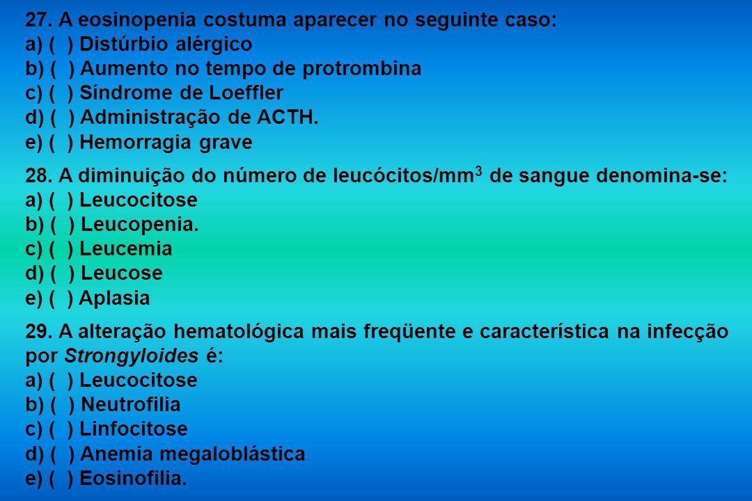 27. A eosinopenia costuma aparecer no seguinte caso: a) ( ) Distúrbio alérgico b) ( ) Aumento no tempo de protrombina c) ( ) Síndrome de Loeffler d) (