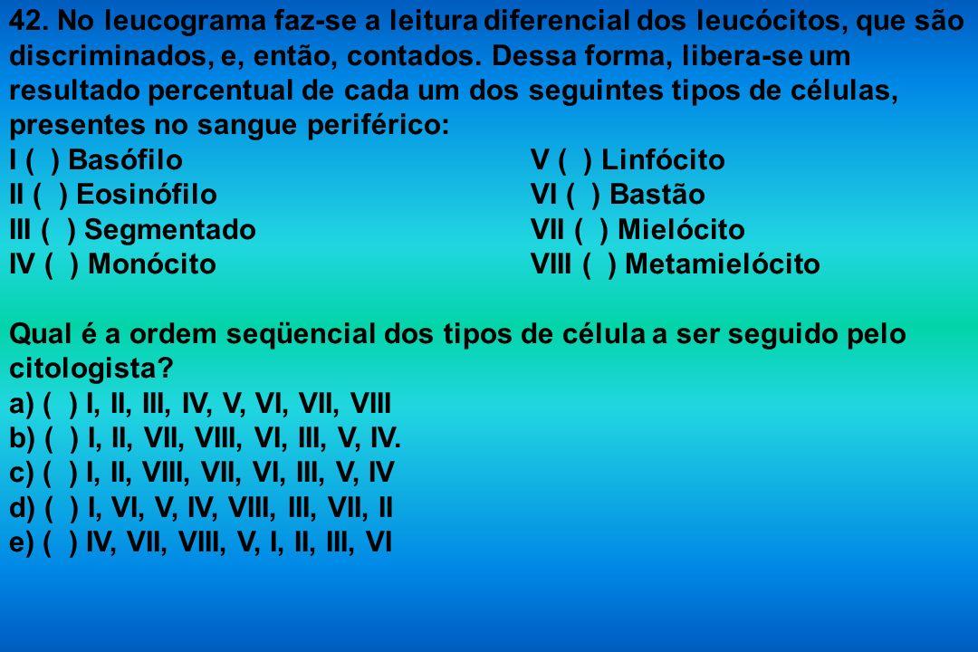42. No leucograma faz-se a leitura diferencial dos leucócitos, que são discriminados, e, então, contados. Dessa forma, libera-se um resultado percentu
