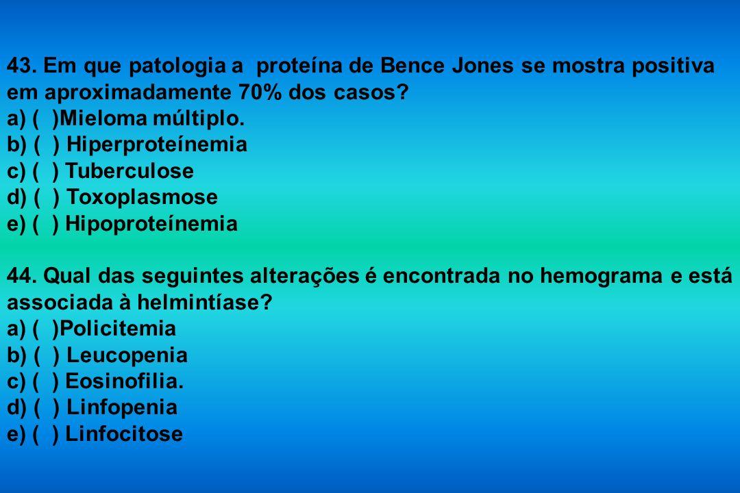43. Em que patologia a proteína de Bence Jones se mostra positiva em aproximadamente 70% dos casos? a) ( )Mieloma múltiplo. b) ( ) Hiperproteínemia c)